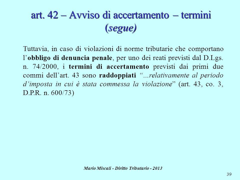 Mario Miscali - Diritto Tributario - 2013 39 art. 42 – Avviso di accertamento – termini (segue) Tuttavia, in caso di violazioni di norme tributarie ch