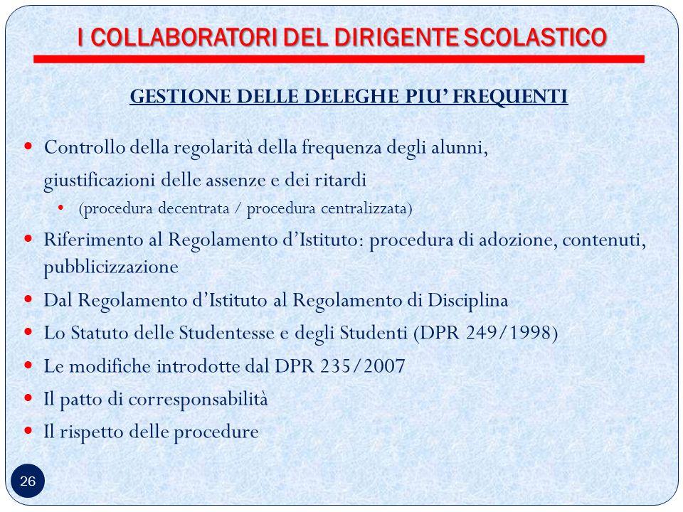 26 GESTIONE DELLE DELEGHE PIU FREQUENTI Controllo della regolarità della frequenza degli alunni, giustificazioni delle assenze e dei ritardi (procedura decentrata / procedura centralizzata) Riferimento al Regolamento dIstituto: procedura di adozione, contenuti, pubblicizzazione Dal Regolamento dIstituto al Regolamento di Disciplina Lo Statuto delle Studentesse e degli Studenti (DPR 249/1998) Le modifiche introdotte dal DPR 235/2007 Il patto di corresponsabilità Il rispetto delle procedure I COLLABORATORI DEL DIRIGENTE SCOLASTICO