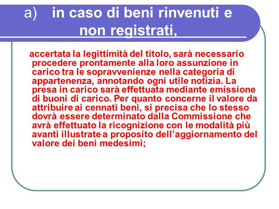 a)in caso di beni rinvenuti e non registrati, accertata la legittimità del titolo, sarà necessario procedere prontamente alla loro assunzione in caric