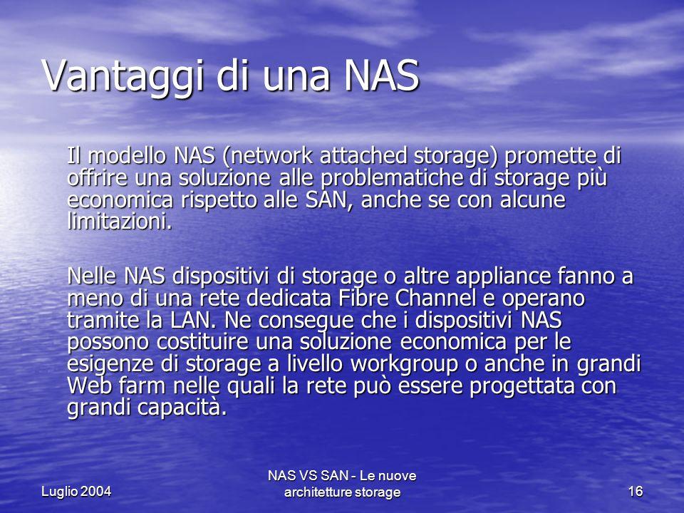 Luglio 2004 NAS VS SAN - Le nuove architetture storage16 Vantaggi di una NAS Il modello NAS (network attached storage) promette di offrire una soluzio