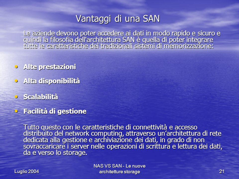 Luglio 2004 NAS VS SAN - Le nuove architetture storage21 Vantaggi di una SAN Le aziende devono poter accedere ai dati in modo rapido e sicuro e quindi
