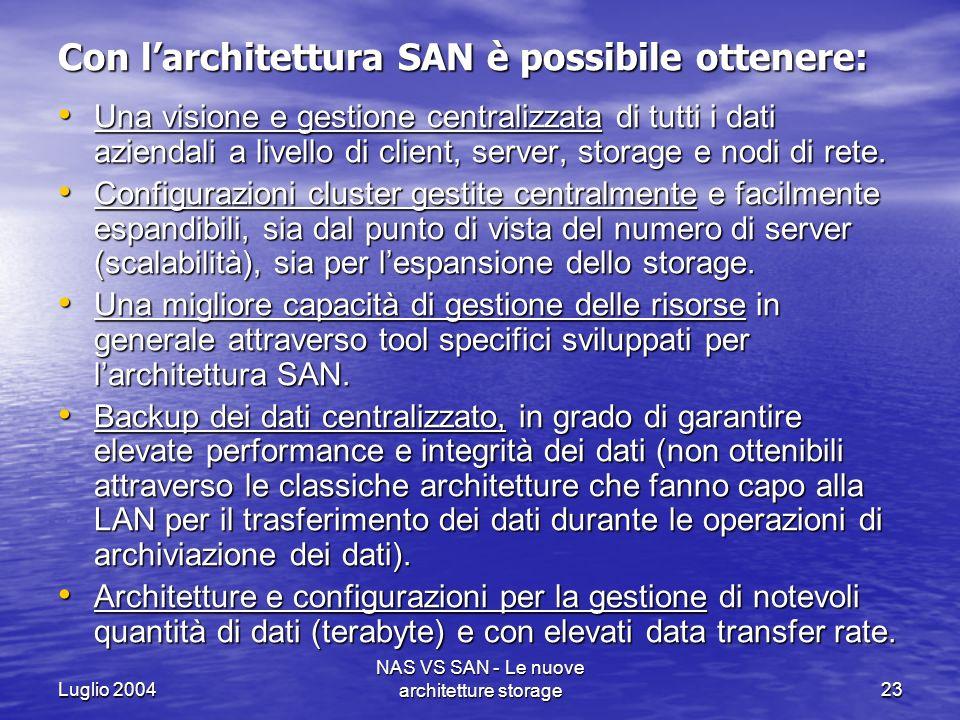 Luglio 2004 NAS VS SAN - Le nuove architetture storage23 Con larchitettura SAN è possibile ottenere: Una visione e gestione centralizzata di tutti i d
