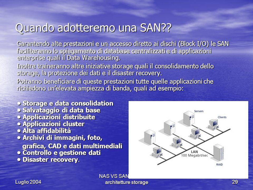 Luglio 2004 NAS VS SAN - Le nuove architetture storage29 Quando adotteremo una SAN?? Garantendo alte prestazioni e un accesso diretto ai dischi (Block