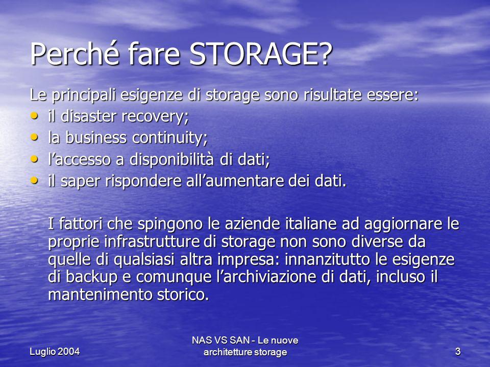 Luglio 2004 NAS VS SAN - Le nuove architetture storage4 Lo storage si inquadra come strategia generale di evoluzione dellIT aziendale;le attuali criticità di sistemi informativi risiedono: nella proliferazione di server; nella proliferazione di server; nellutilizzo complessivamente base dei server stessi e della memoria di massa; nellutilizzo complessivamente base dei server stessi e della memoria di massa; nel basso livello di controllo dellinfrastruttura, inclusa la sicurezza; nel basso livello di controllo dellinfrastruttura, inclusa la sicurezza; nella troppa scarsa attenzione di disaster recovery e business continuity; nella troppa scarsa attenzione di disaster recovery e business continuity; su un elevato livello di rigidità.