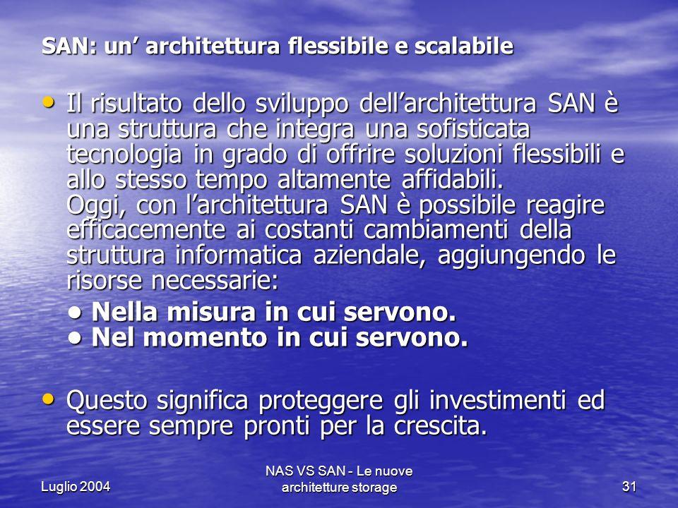Luglio 2004 NAS VS SAN - Le nuove architetture storage31 SAN: un architettura flessibile e scalabile Il risultato dello sviluppo dellarchitettura SAN