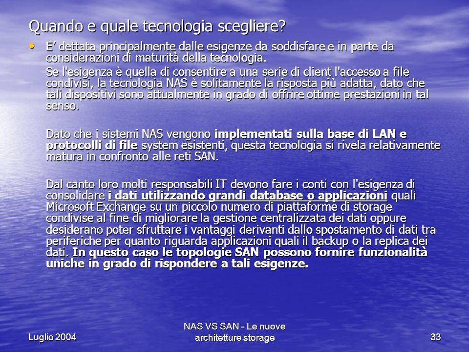 Luglio 2004 NAS VS SAN - Le nuove architetture storage33 Quando e quale tecnologia scegliere? E dettata principalmente dalle esigenze da soddisfare e