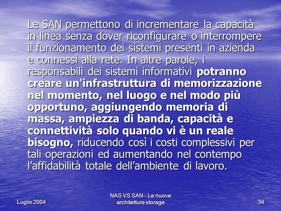 Luglio 2004 NAS VS SAN - Le nuove architetture storage34 Le SAN permettono di incrementare la capacità in linea senza dover riconfigurare o interrompe