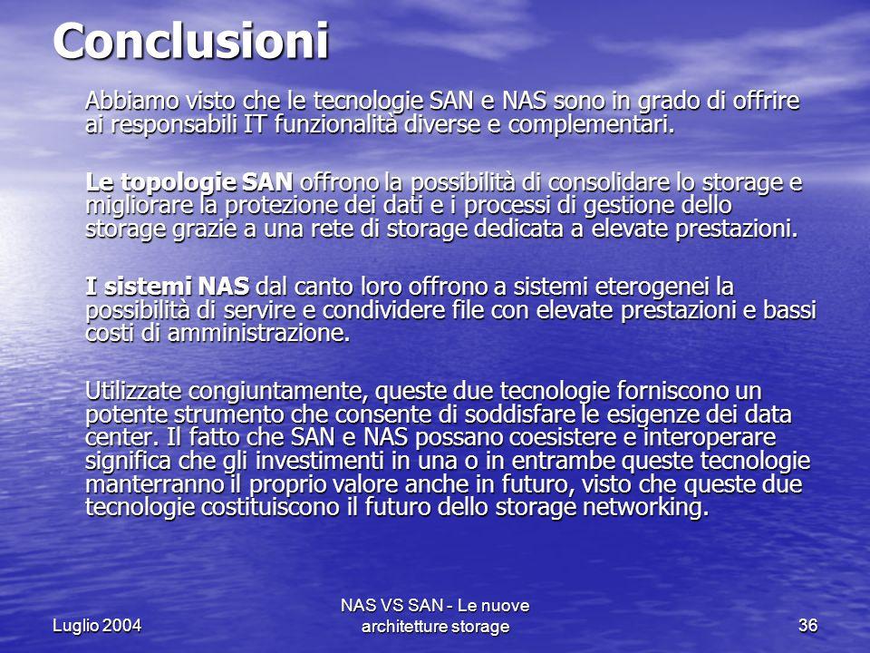 Luglio 2004 NAS VS SAN - Le nuove architetture storage36 Conclusioni Abbiamo visto che le tecnologie SAN e NAS sono in grado di offrire ai responsabil