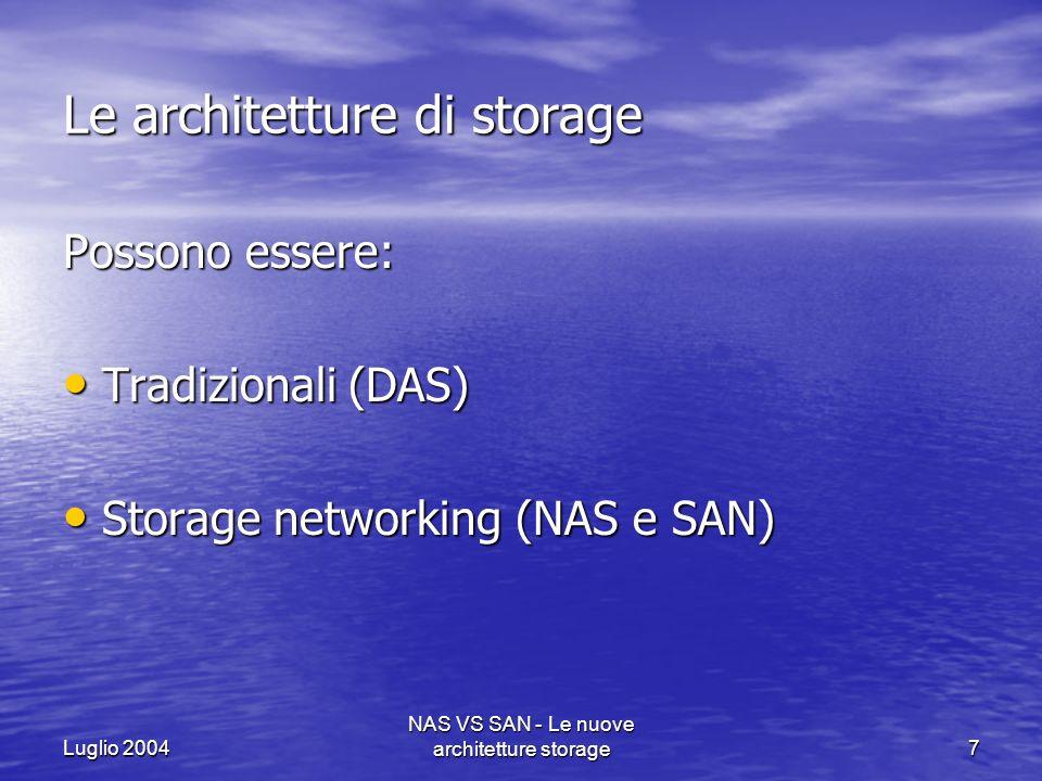 Luglio 2004 NAS VS SAN - Le nuove architetture storage8 Architetture tradizionali: DAS (Direct Attached Storage) I sottosistemi di memorizzazione sono sostanzialmente isolati; le unità disco, i RAID e le librerie nastro sono collegate direttamente ai server, i quali condividono poi le informazioni con altri sistemi, ma questo modello presenta alcuni limiti non trascurabili: