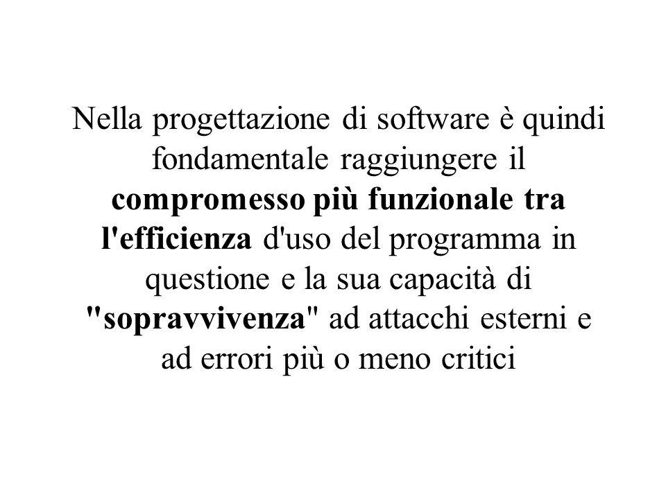 Nella progettazione di software è quindi fondamentale raggiungere il compromesso più funzionale tra l efficienza d uso del programma in questione e la sua capacità di sopravvivenza ad attacchi esterni e ad errori più o meno critici