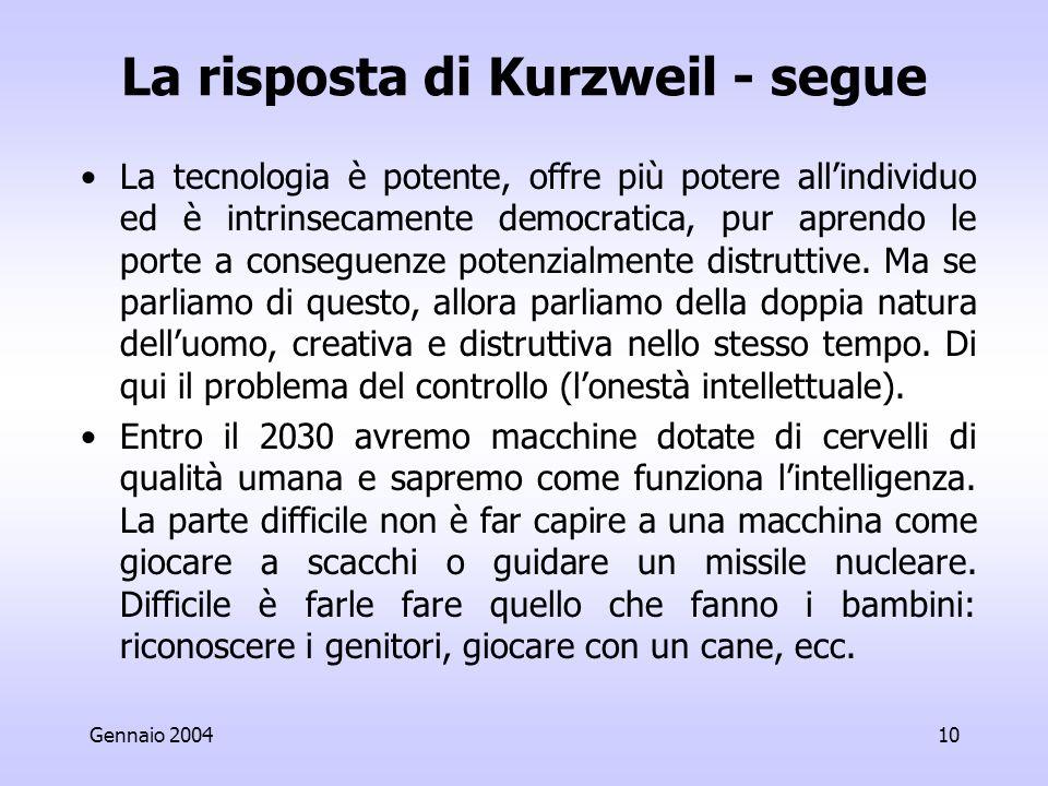 Gennaio 200410 La risposta di Kurzweil - segue La tecnologia è potente, offre più potere allindividuo ed è intrinsecamente democratica, pur aprendo le porte a conseguenze potenzialmente distruttive.