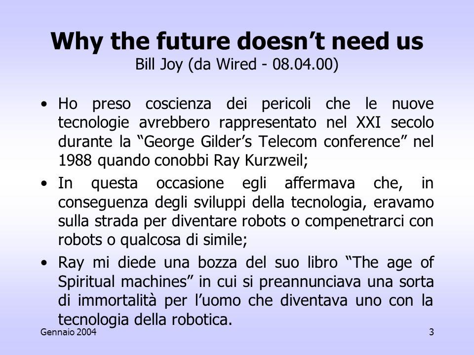 Gennaio 20043 Why the future doesnt need us Bill Joy (da Wired - 08.04.00) Ho preso coscienza dei pericoli che le nuove tecnologie avrebbero rappresentato nel XXI secolo durante la George Gilders Telecom conference nel 1988 quando conobbi Ray Kurzweil; In questa occasione egli affermava che, in conseguenza degli sviluppi della tecnologia, eravamo sulla strada per diventare robots o compenetrarci con robots o qualcosa di simile; Ray mi diede una bozza del suo libro The age of Spiritual machines in cui si preannunciava una sorta di immortalità per luomo che diventava uno con la tecnologia della robotica.
