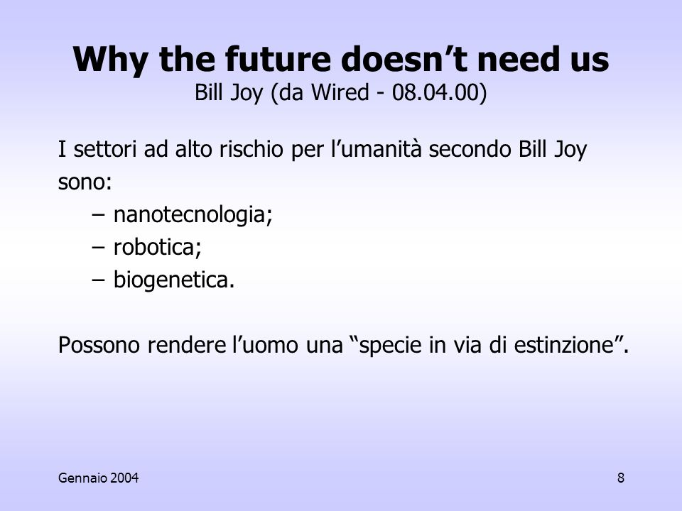 Gennaio 20048 Why the future doesnt need us Bill Joy (da Wired - 08.04.00) I settori ad alto rischio per lumanità secondo Bill Joy sono: –nanotecnologia; –robotica; –biogenetica.