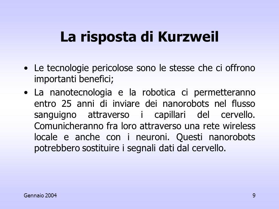 Gennaio 20049 La risposta di Kurzweil Le tecnologie pericolose sono le stesse che ci offrono importanti benefici; La nanotecnologia e la robotica ci permetteranno entro 25 anni di inviare dei nanorobots nel flusso sanguigno attraverso i capillari del cervello.