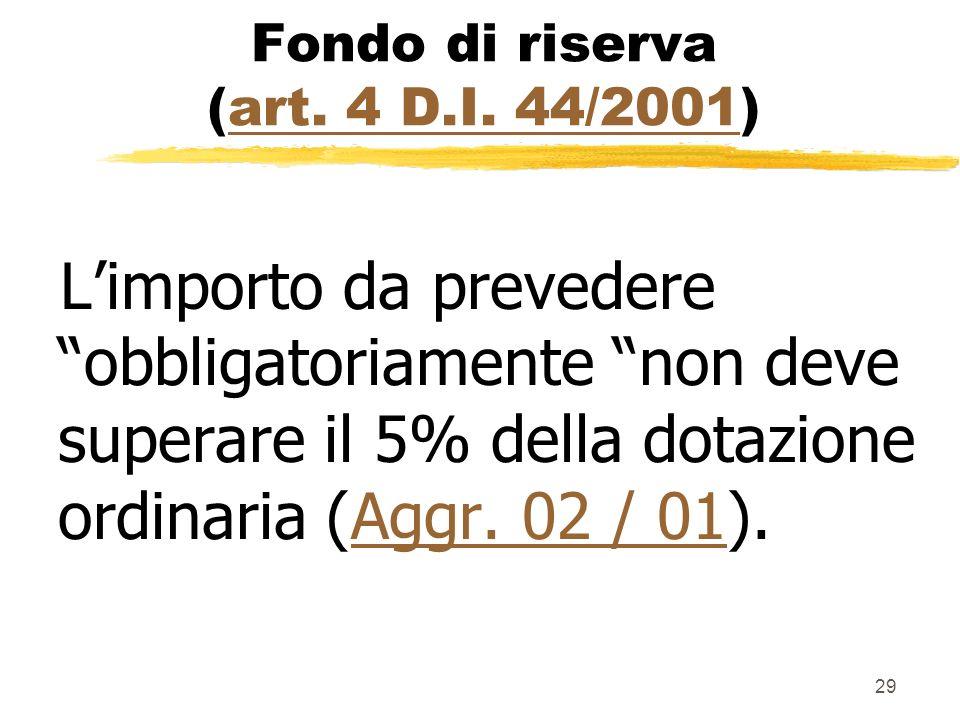 29 Fondo di riserva (art. 4 D.I. 44/2001)art. 4 D.I. 44/2001 Limporto da prevedere obbligatoriamente non deve superare il 5% della dotazione ordinaria