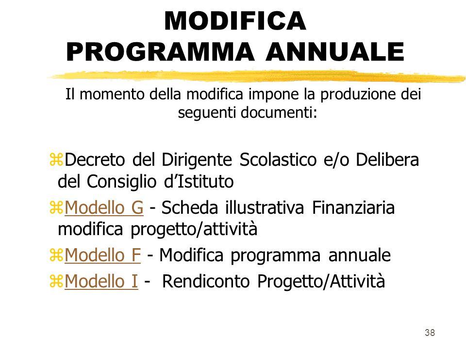 38 MODIFICA PROGRAMMA ANNUALE Il momento della modifica impone la produzione dei seguenti documenti: zDecreto del Dirigente Scolastico e/o Delibera de