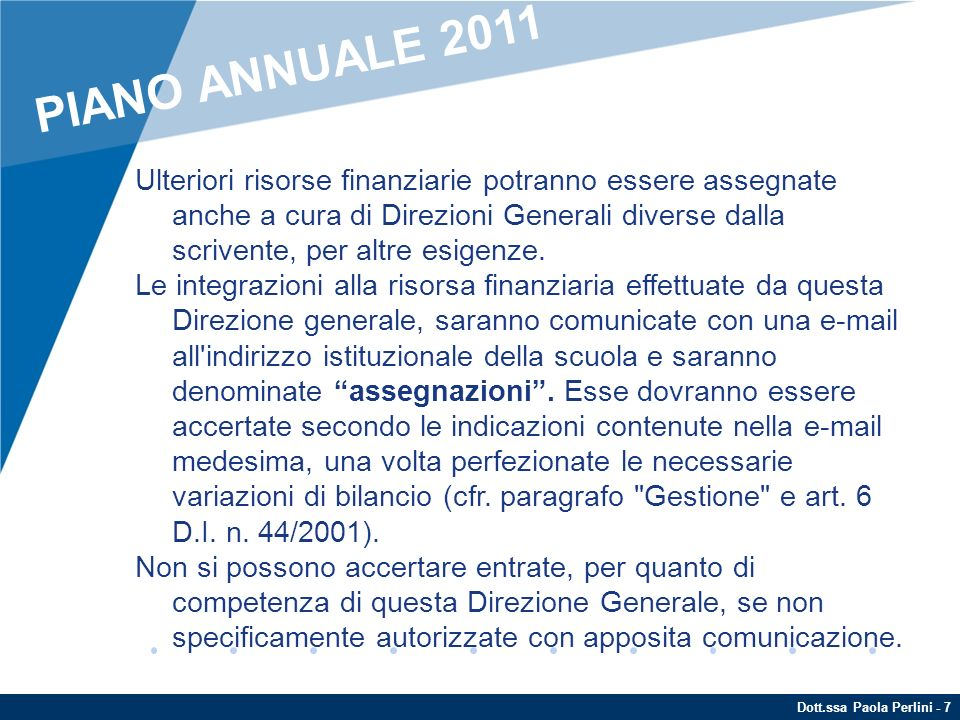 Dott.ssa Paola Perlini - 8 Inoltre, questa Direzione generale comunicherà eventuali ulteriori somme, integrative della dotazione finanziaria di euro PERS11GENAGO come sopra assegnata per gli istituti contrattuali, che non dovranno essere previste in bilancio nè tantomeno accertate (cfr.