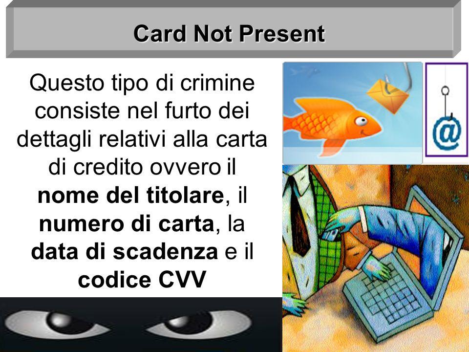 Card Not Present Questo tipo di crimine consiste nel furto dei dettagli relativi alla carta di credito ovvero il nome del titolare, il numero di carta
