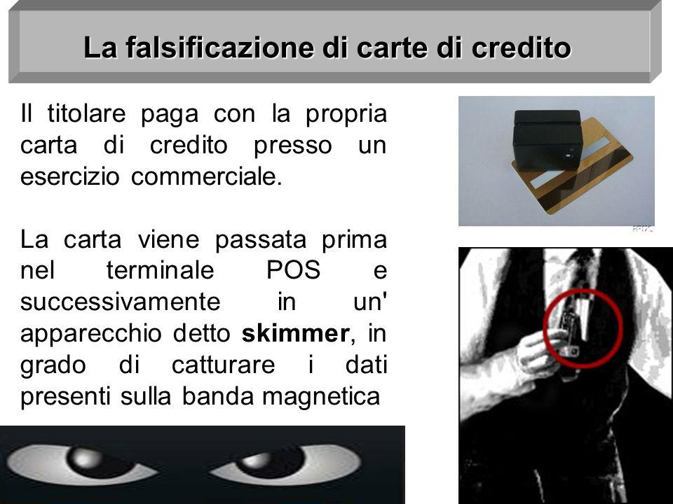 La falsificazione di carte di credito Il titolare paga con la propria carta di credito presso un esercizio commerciale. La carta viene passata prima n