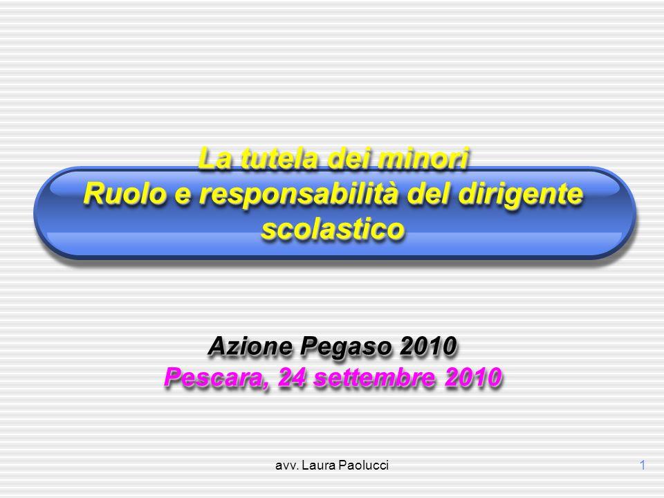 avv. Laura Paolucci1 La tutela dei minori Ruolo e responsabilità del dirigente scolastico Azione Pegaso 2010 Pescara, 24 settembre 2010