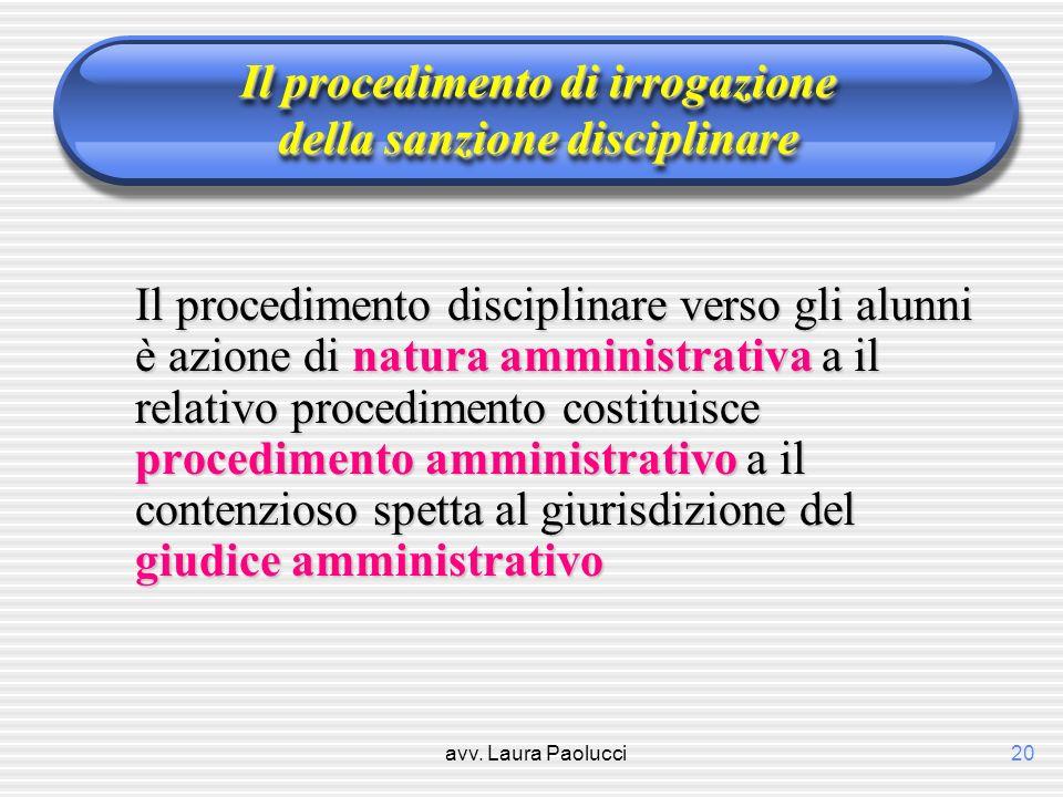avv. Laura Paolucci20 Il procedimento di irrogazione della sanzione disciplinare Il procedimento disciplinare verso gli alunni è azione di natura ammi