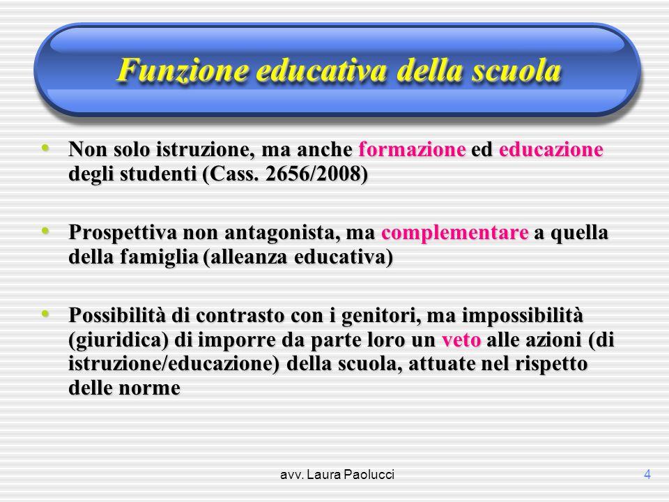 avv. Laura Paolucci4 Funzione educativa della scuola Non solo istruzione, ma anche formazione ed educazione degli studenti (Cass. 2656/2008) Non solo