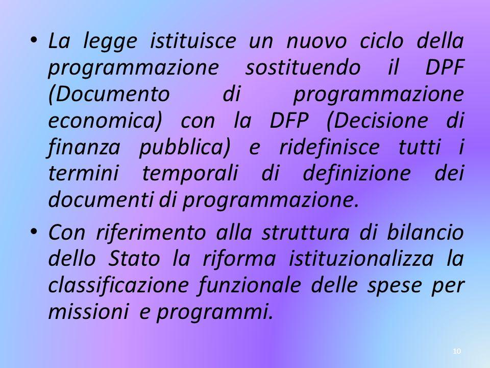 10 La legge istituisce un nuovo ciclo della programmazione sostituendo il DPF (Documento di programmazione economica) con la DFP (Decisione di finanza pubblica) e ridefinisce tutti i termini temporali di definizione dei documenti di programmazione.