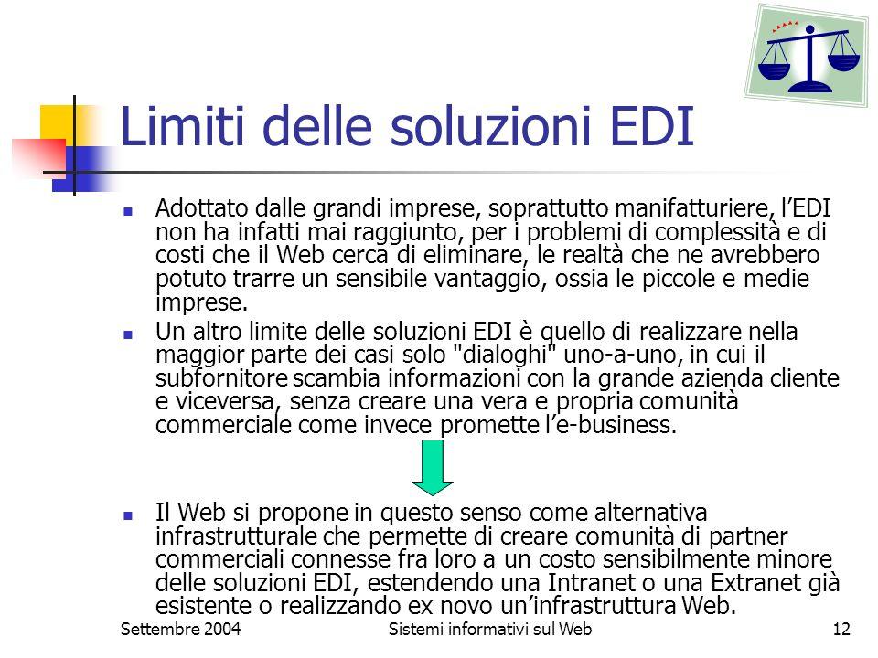 Settembre 2004Sistemi informativi sul Web12 Limiti delle soluzioni EDI Adottato dalle grandi imprese, soprattutto manifatturiere, lEDI non ha infatti