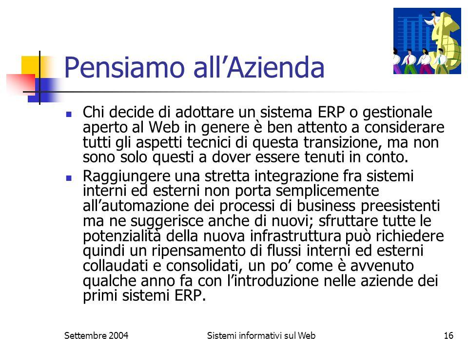 Settembre 2004Sistemi informativi sul Web16 Pensiamo allAzienda Chi decide di adottare un sistema ERP o gestionale aperto al Web in genere è ben atten