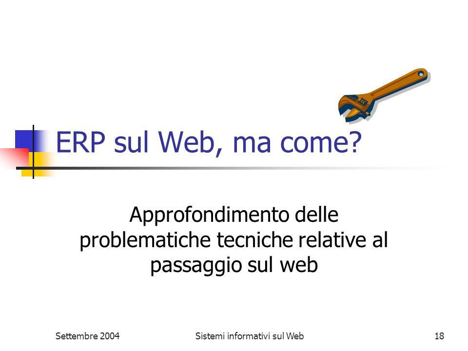 Settembre 2004Sistemi informativi sul Web18 ERP sul Web, ma come? Approfondimento delle problematiche tecniche relative al passaggio sul web