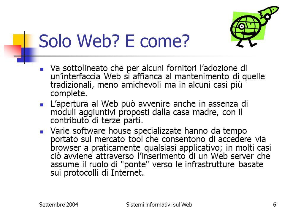 Settembre 2004Sistemi informativi sul Web6 Solo Web? E come? Va sottolineato che per alcuni fornitori ladozione di uninterfaccia Web si affianca al ma