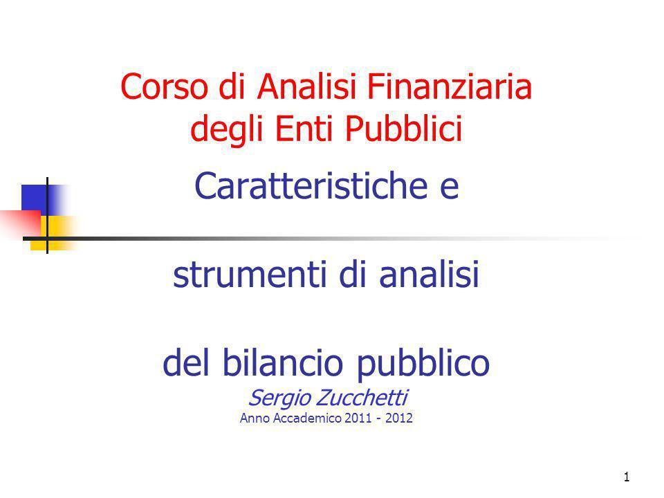 1 Caratteristiche e strumenti di analisi del bilancio pubblico Sergio Zucchetti Anno Accademico 2011 - 2012 Corso di Analisi Finanziaria degli Enti Pu