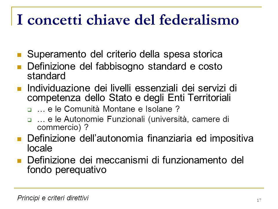 17 I concetti chiave del federalismo Superamento del criterio della spesa storica Definizione del fabbisogno standard e costo standard Individuazione