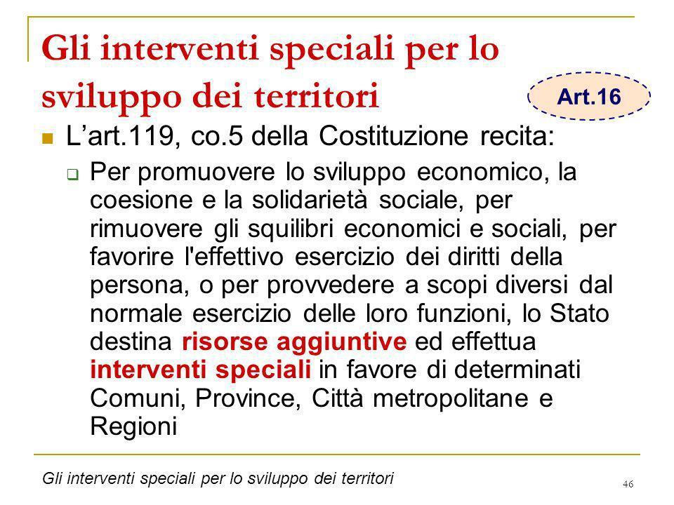 46 Gli interventi speciali per lo sviluppo dei territori Lart.119, co.5 della Costituzione recita: Per promuovere lo sviluppo economico, la coesione e