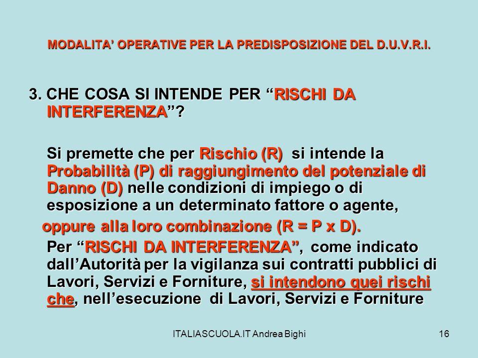ITALIASCUOLA.IT Andrea Bighi16 MODALITA OPERATIVE PER LA PREDISPOSIZIONE DEL D.U.V.R.I. 3. CHE COSA SI INTENDE PER RISCHI DA INTERFERENZA? Si premette