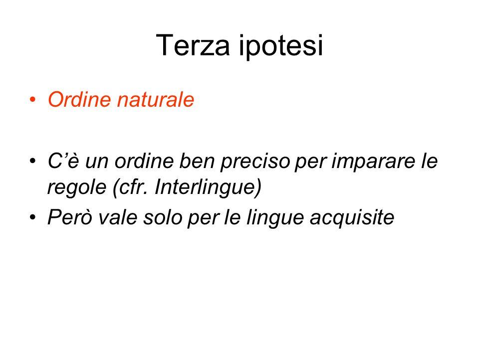 Terza ipotesi Ordine naturale Cè un ordine ben preciso per imparare le regole (cfr. Interlingue) Però vale solo per le lingue acquisite