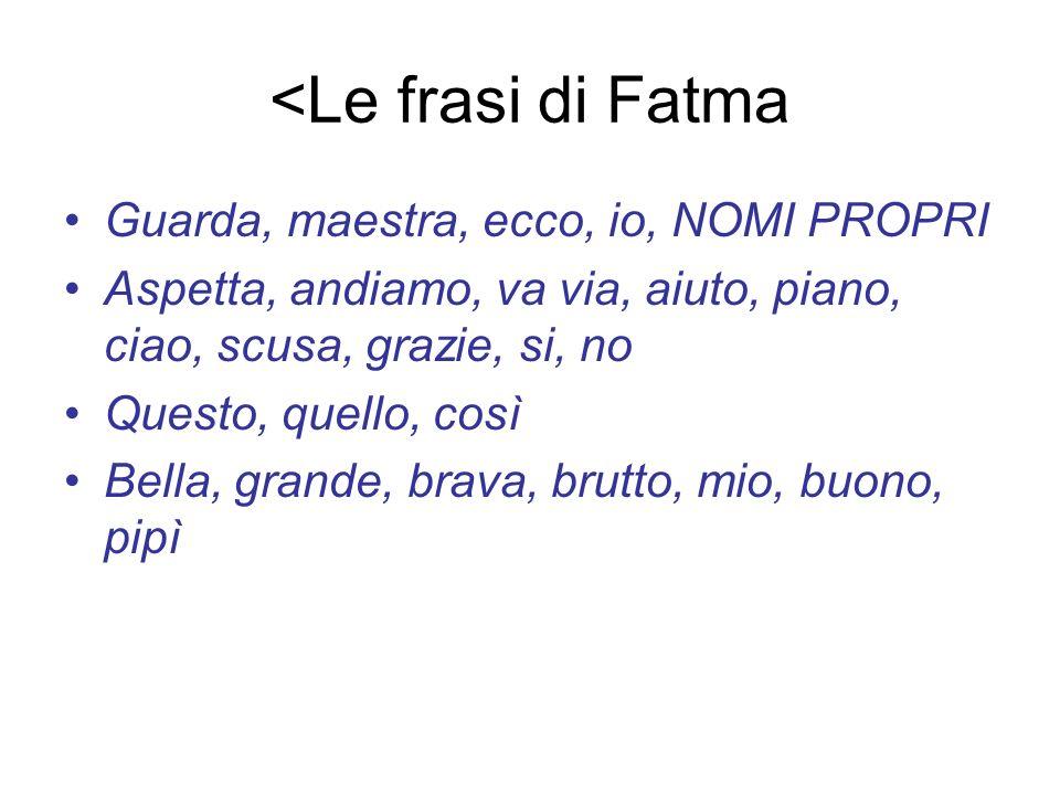 <Le frasi di Fatma Guarda, maestra, ecco, io, NOMI PROPRI Aspetta, andiamo, va via, aiuto, piano, ciao, scusa, grazie, si, no Questo, quello, così Bel
