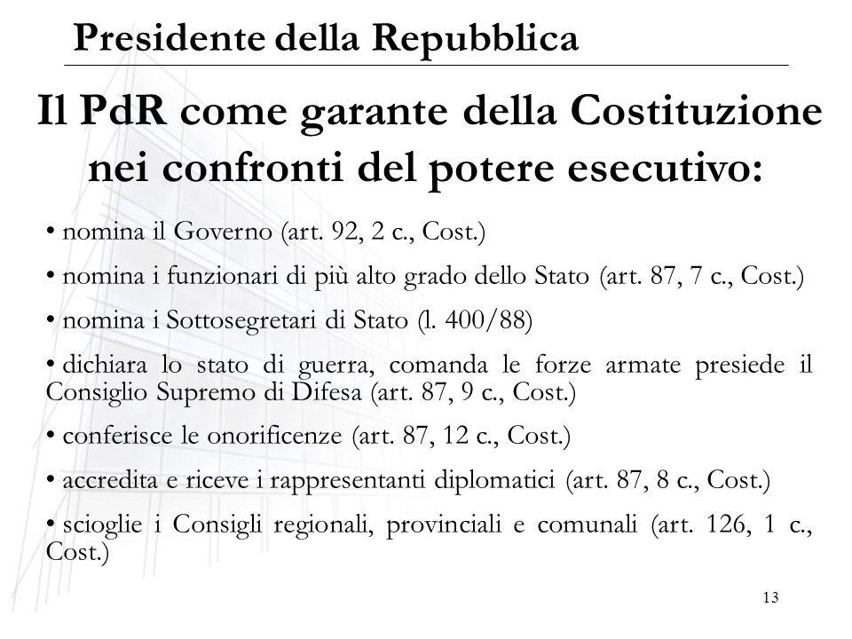 13 Il PdR come garante della Costituzione nei confronti del potere esecutivo: nomina il Governo (art. 92, 2 c., Cost.) nomina i funzionari di più alto