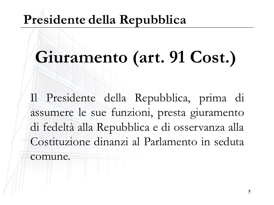 5 Giuramento (art. 91 Cost.) Il Presidente della Repubblica, prima di assumere le sue funzioni, presta giuramento di fedeltà alla Repubblica e di osse