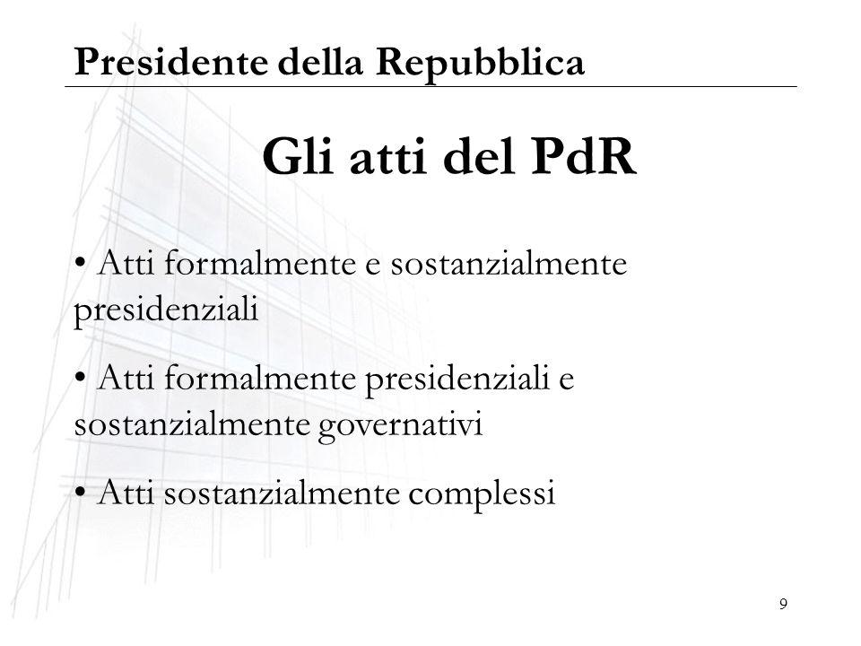 9 Gli atti del PdR Atti formalmente e sostanzialmente presidenziali Atti formalmente presidenziali e sostanzialmente governativi Atti sostanzialmente