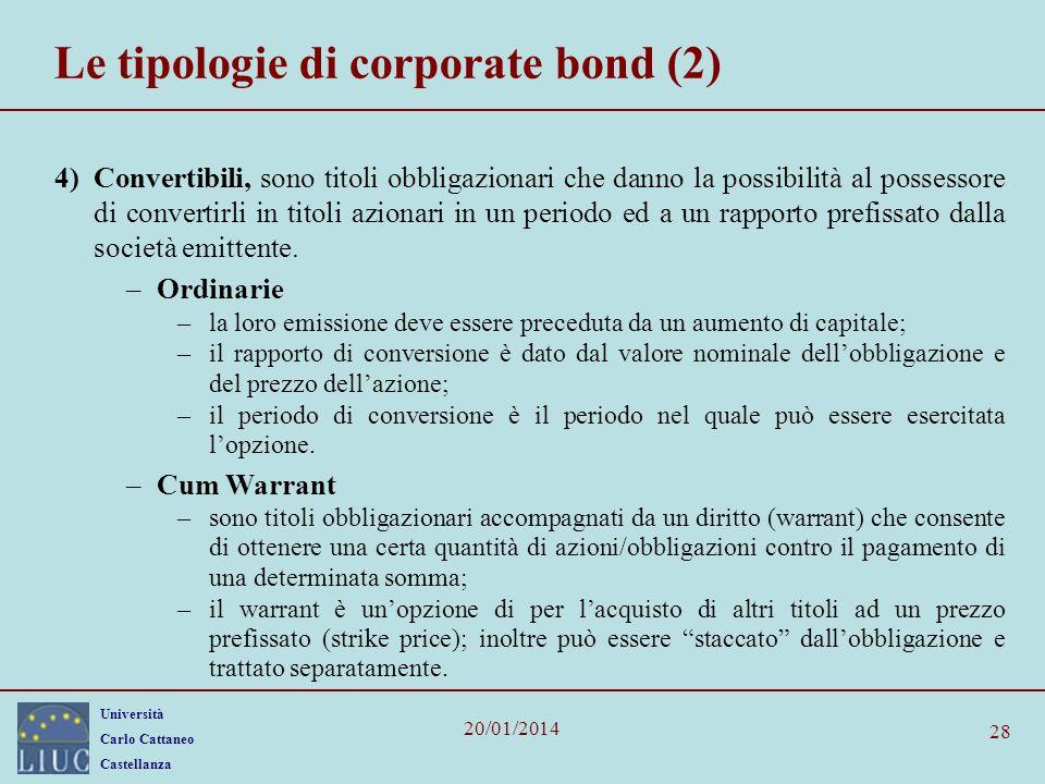 Università Carlo Cattaneo Castellanza 20/01/2014 28 Le tipologie di corporate bond (2) 4)Convertibili, sono titoli obbligazionari che danno la possibilità al possessore di convertirli in titoli azionari in un periodo ed a un rapporto prefissato dalla società emittente.