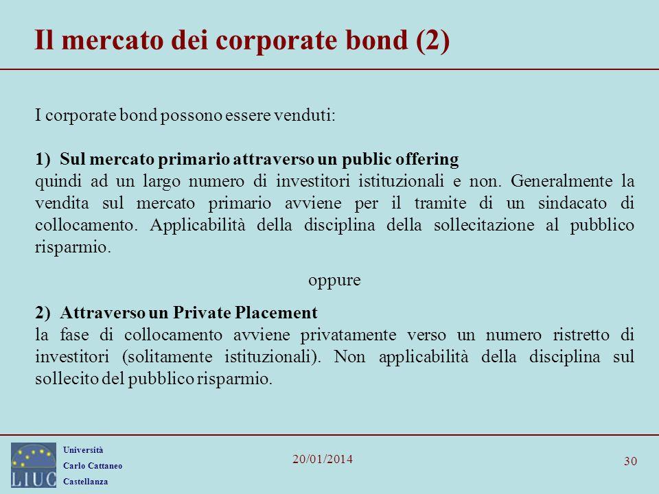 Università Carlo Cattaneo Castellanza 20/01/2014 30 Il mercato dei corporate bond (2) I corporate bond possono essere venduti: 1) Sul mercato primario attraverso un public offering quindi ad un largo numero di investitori istituzionali e non.