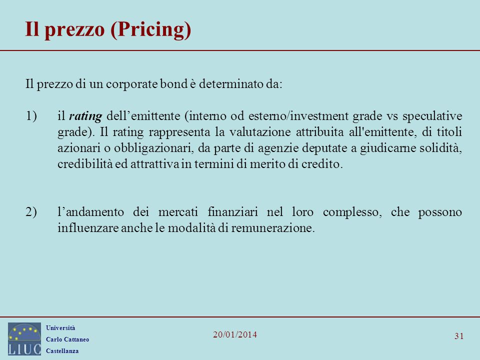 Università Carlo Cattaneo Castellanza 20/01/2014 31 Il prezzo (Pricing) Il prezzo di un corporate bond è determinato da: 1)il rating dellemittente (in