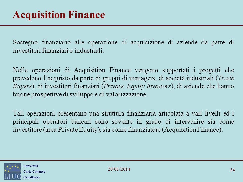 Università Carlo Cattaneo Castellanza 20/01/2014 34 Acquisition Finance Sostegno finanziario alle operazione di acquisizione di aziende da parte di investitori finanziari o industriali.