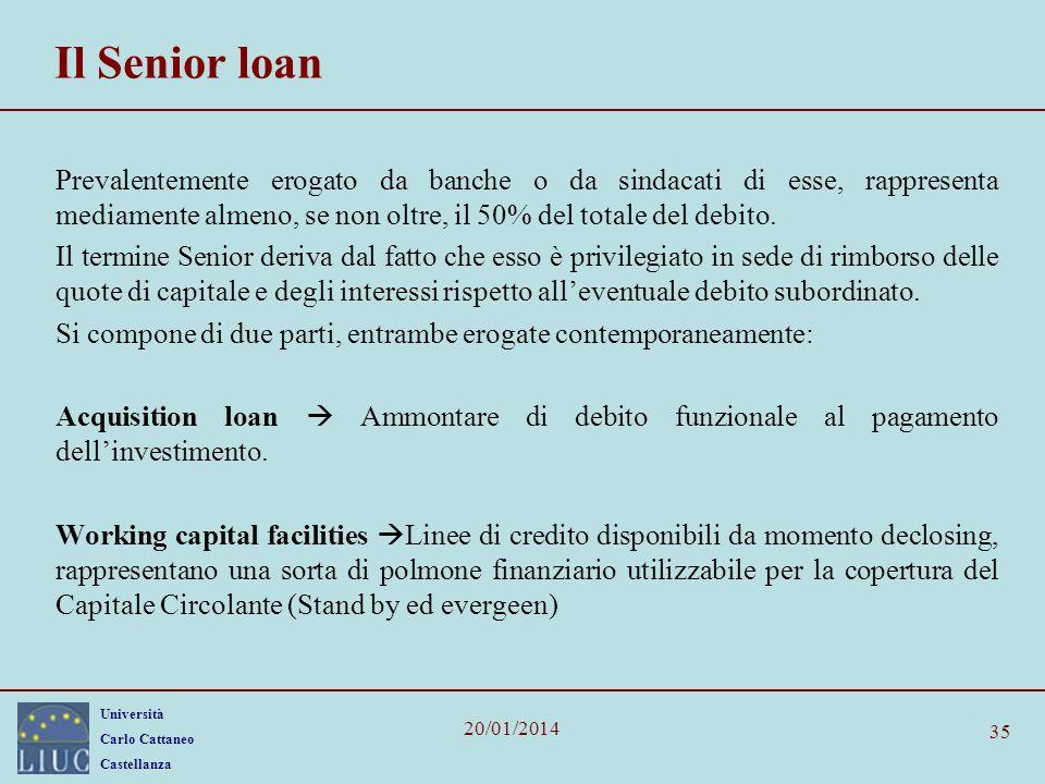 Università Carlo Cattaneo Castellanza 20/01/2014 35 Il Senior loan Prevalentemente erogato da banche o da sindacati di esse, rappresenta mediamente almeno, se non oltre, il 50% del totale del debito.