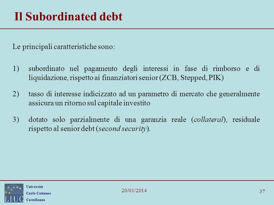 Università Carlo Cattaneo Castellanza 20/01/2014 37 Il Subordinated debt Le principali caratteristiche sono: 1)subordinato nel pagamento degli interessi in fase di rimborso e di liquidazione, rispetto ai finanziatori senior (ZCB, Stepped, PIK) 2)tasso di interesse indicizzato ad un parametro di mercato che generalmente assicura un ritorno sul capitale investito 3)dotato solo parzialmente di una garanzia reale (collateral), residuale rispetto al senior debt (second security).