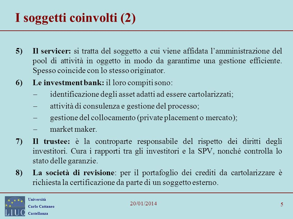 Università Carlo Cattaneo Castellanza 20/01/2014 5 I soggetti coinvolti (2) 5)Il servicer: si tratta del soggetto a cui viene affidata lamministrazione del pool di attività in oggetto in modo da garantirne una gestione efficiente.