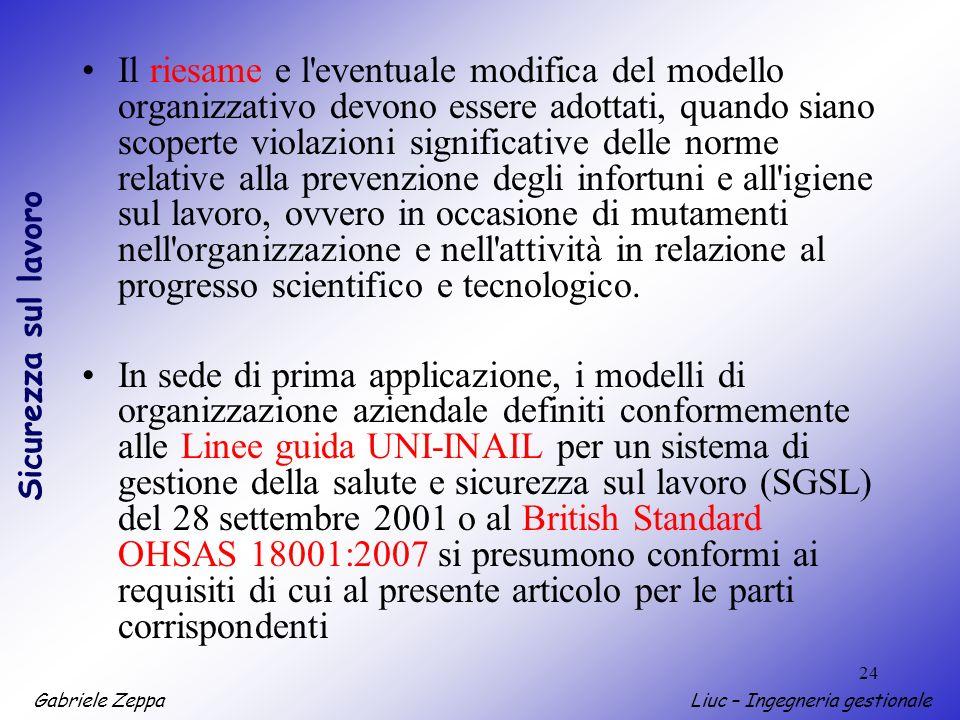 Gabriele ZeppaLiuc – Ingegneria gestionale Sicurezza sul lavoro 24 Il riesame e l'eventuale modifica del modello organizzativo devono essere adottati,
