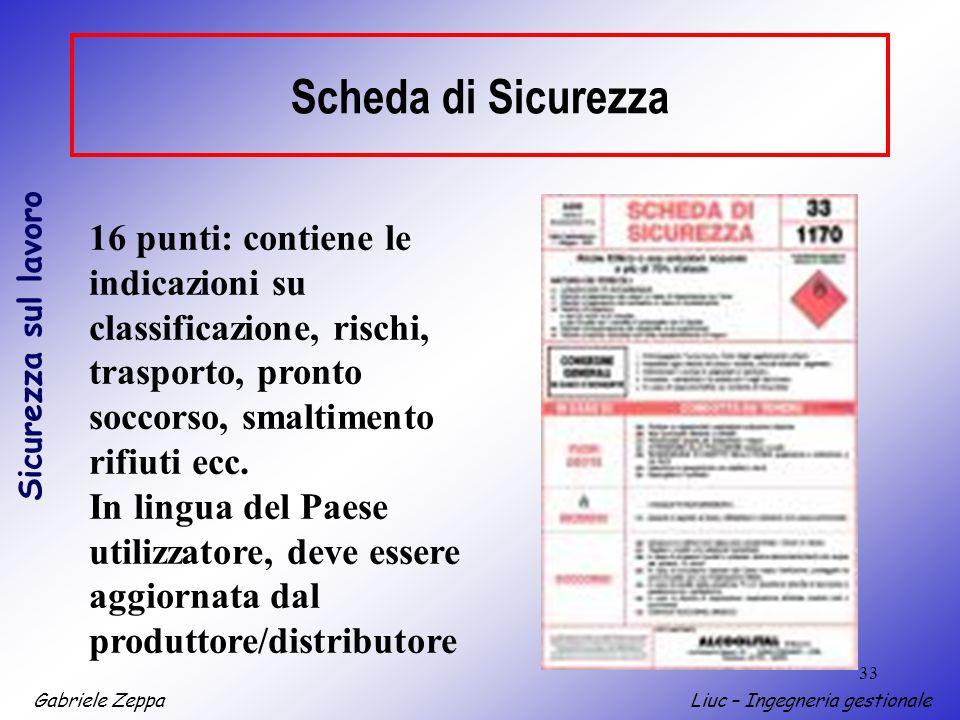 Gabriele ZeppaLiuc – Ingegneria gestionale Sicurezza sul lavoro 33 Scheda di Sicurezza 16 punti: contiene le indicazioni su classificazione, rischi, trasporto, pronto soccorso, smaltimento rifiuti ecc.