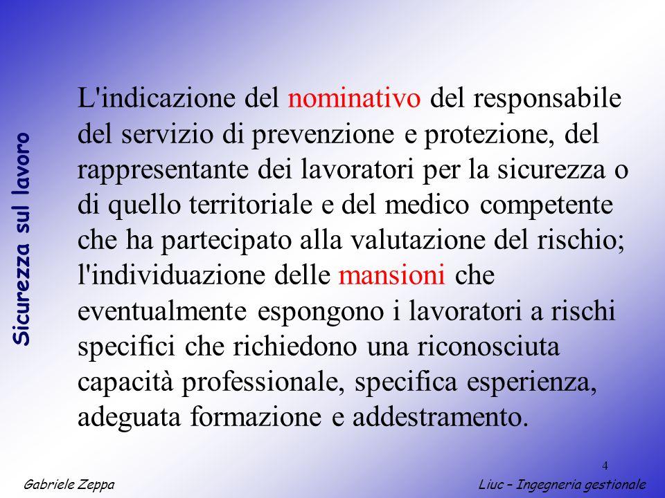 Gabriele ZeppaLiuc – Ingegneria gestionale Sicurezza sul lavoro 15 A) Stima della probabilità dellaccadimento in base alla situazione riscontrata Livello 4: ALTAMENTE PROBABILE Livello 3: PROBABILE Livello 2: POCO PROBABILE Livello 1: IMPROBABILE B) Stima della gravità del danno nel caso in cui levento si verificasse Livello 4: GRAVISSIMO Livello 3: GRAVE Livello 2: MEDIO Livello 1: LIEVE Valutazione Rischi: metodologia